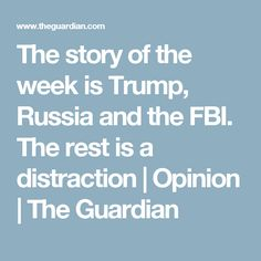 The story of the week is Trump, Russia and the FBI. The rest is a distraction   Opinion   The Guardian