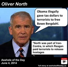 Oliver North, Asshole of the Day for June 4, 2014 by TeaPartyCat (Follow @TeaPartyCat) It's one thing when someone criticizes someone in another party for something their own party has done. It's another thing when that person is criticizing the other for something they themselves have done, like say Dick Cheney saying Hillary must be held accountable for 4 people dead in one attack in Benghazi, whereas he never held himself or his administration accountable for all the attacks ... Stuck On Stupid, Oliver North, Political Comedy, Stupid People, Nasty People, Right Wing, Republican Party, Social Issues, Inevitable