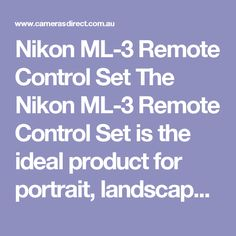 Nikon ML-3 Remote Control Set The Nikon ML-3 Remote Control Set is the ideal product for portrait, landscapes and long exposure photography work. The Nikon ML-3 Remote Control Set has some great features such as a two-channel infared remote, automatic triggering, delayed 3 sec. shutter release and compatibility with the D700, D300, D200, D100, D3, D2H, D2Hs, D2x, D1, D1H, D1x, F100 (with MC-26 Adapter Cord), F6 and F5 digital cameras.