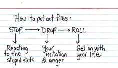 How to put out fires: Stop reacting to the stupid stuff, drop your irritation and anger, roll - get on with your life