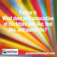 Picture it: What does your association of the future look like, feel like, and sound like? / 52associationtips.com