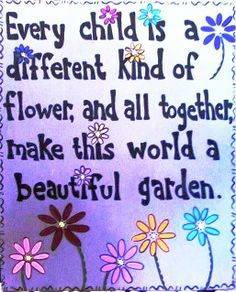 We are all flowers in a beautiful garden... repinned by http://Abundance4Me.com