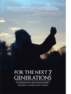 For the Next 7 Generations - the 13 Indigenous Grandmothers - view of the actions today impacting the future.