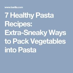 7 Healthy Pasta Recipes: Extra-Sneaky Ways to Pack Vegetables into Pasta