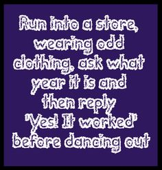 "Run into a store, wearing odd clothing, ask what year it is and then reply ""Yes! It worked"" before dancing out. Hahah :P"