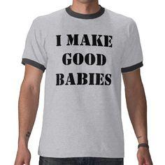 I MAKE GOOD BABIES TEE SHIRT
