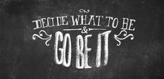 """Decide what to be and go be it!"""