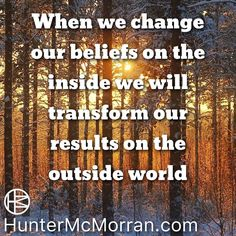 When we change our beliefs on the inside we will transform our results on the outside world.