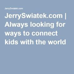 JerrySwiatek.com   Always looking for ways to connect kids with the world