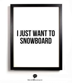 Thats so me right now I just want to snowboard
