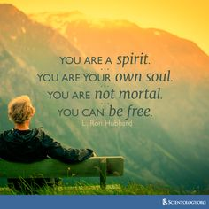 """""""You are a spirit. You are your own soul. You are not mortal. You can be free."""" —L. Ron Hubbard"""