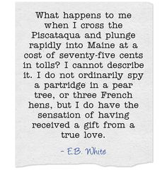 We know the feeling! E.B. White loved Maine and he explains that feeling like nobody else. I like this quote about that magical bridge crossing. Quotes   Travel