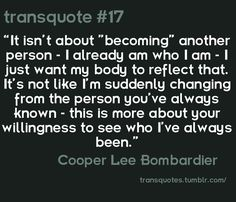 """""""It isn't about """"becoming"""" another person- I already am who I am- I just want my body to reflect that. It's not like I'm suddenly changing from the person you've always known- this is more about your willingness to see who I've always been."""" -Cooper Lee Bombardier"""