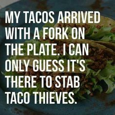 My tacos arrived with a fork on the plate. I can only guess it's there to stab taco thieves. // 30 VERY Funny Taco Pictures & Memes! Taco Love, My Taco, Witty Quotes, Funny Quotes, Funny Memes, Jokes, Funny Comebacks, Food Quotes, Funniest Memes
