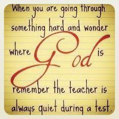 Quando você está fazendo através de algo duro e maravilha onde Deus é lembrar o professor está sempre em silêncio durante um teste.