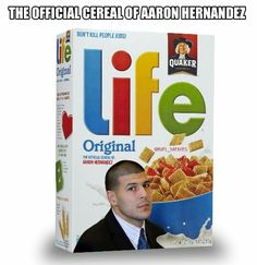Life -- The official cereal of Aaron Hernandez! *slaps knee*