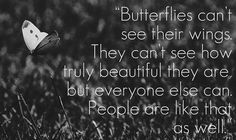 """""""Butterflies can't see their wings. They can't see how truly beautiful they are, but everyone else can. People are like that as well."""""""