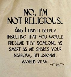 Exactly. It pisses me off when people just assume that I believe the same thing that they believe.