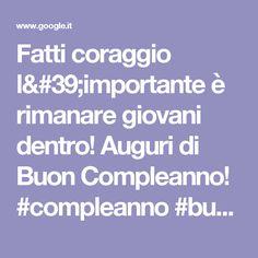 Fatti coraggio l'importante è rimanare giovani dentro! Auguri di Buon Compleanno! #compleanno #buon_compleanno #tanti_auguri | Pinterest | Auguri di buon compl…
