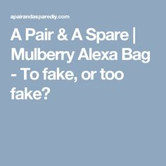 A Pair & A Spare | Mulberry Alexa Bag - To fake, or too fake?