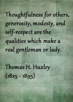 Thoughtfulness for others, generosity, modesty, self-respect are the qualities which make a real gentleman or Lady.