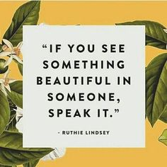 """If you see something beautiful in someone, speak it."" -Ruthie Lindsey"