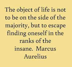 """""""The objects of life is not to be on the side of majority, but to scape finding oneself in the ranks of the insane."""" Marcus Aurelius via brainyquote Wise Quotes, Great Quotes, Words Quotes, Wise Words, Quotes To Live By, Inspirational Quotes, Sayings, Strong Quotes, Change Quotes"""