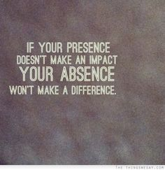 If your presence doesn't make an impact your absence won't make a difference