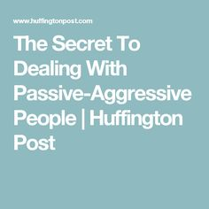 The Secret To Dealing With Passive-Aggressive People   Huffington Post