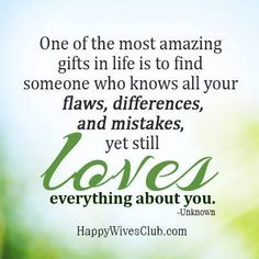 """""""One of the most amazing gifts in life is to find someone who knows all your flaws, differences, and mistakes, yet still loves everything about you."""" -Unknown"""
