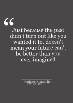 "Just because the past didn't turn out like you wanted it to, doesn't mean your future can't be better than you imagined. Visit curiano.com ""Curiano Quotes Life""!"