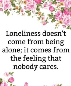 """Loneliness doesn't come from being alone; it comes from the feeling that nobody cares.""  I can relate. All I want is to know that people care."