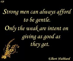 Strong men can always afford to be gentle. Only the weak are intent on giving as good as they get. Elbert Hubbard