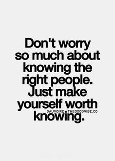 Just make yourself worth knowing