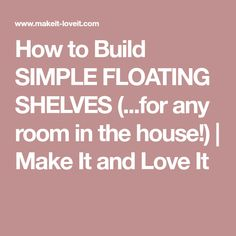 How to Build SIMPLE FLOATING SHELVES (...for any room in the house!) | Make It and Love It