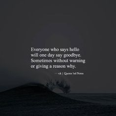 Everyone who says hello will one day say goodbye. Sometimes without warning or giving a reason why. via (http://ift.tt/2dJjBEo)