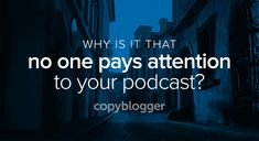 5 Surprising Reasons Why Good Podcasts Fail to Get Noticed.  By Copyblogger the internets leading copywriting and content marketing experts