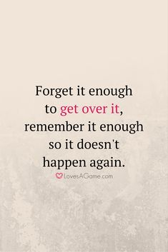 """""""Forget it enough to get over it, remember it enough so it doesn't happen again."""""""