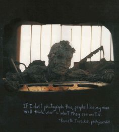 """picturesofwar:    """"If I don't photograph this, people like my mom will think war is what they see on T.V.""""  -Kenneth Jarecke, photojournalist  (A photo of an incinerated Iraqi soldier taken during the Gulf War.)"""