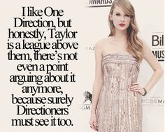 MY OPINION: Honestly, if I had to choose musically between Taylor Swift and 1D...I would choose Taylor Swift, because whenever I am feeling down and I need something that relates to me I listen to Taylors Music.. Her music is sincere... Its from her, she wrote it all 100% with her own thoughts.