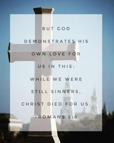 But God demonstrates His own love for us in this: while we were still sinners, Christ died for us. ~ Romans 5:8