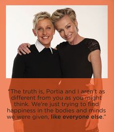 """""""The truth is, Portia and I aren't as different from you as you might think. Were just trying to find happiness in the bodies and minds we were given, like everyone else."""" Ellen DeGeneres"""