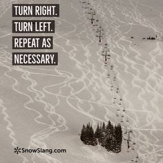Turn right. Turn left. Repeat as necessary. One of my 21 favorite skiing/snowboarding sayings. http://snowslang.com/skiing-quotes/ #skiingquotes