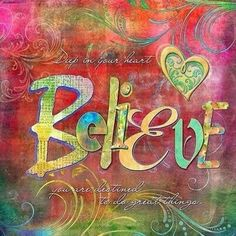 Deep in your heart...Believe!  You are destined to do great things!