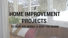 5 Home Improvement Projects To Save Money and Keep You Warm Making some small improvements this winter could safeguard your home against the elements and prevent expensive repair costs from storm damage.