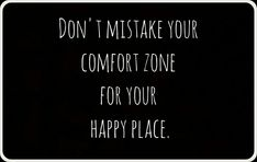 Don't mistake your comfort zone for your happy place.
