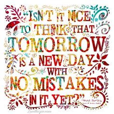 "Anne of Green Gables- ""Isn't it nice to think that tomorrow is a new day with no mistakes in it yet?"""
