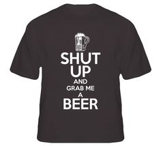 Shut Up And Grab Me A Beer Keep Calm Funny Parody T Shirt