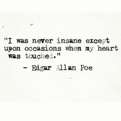 """ I was never insane except upon occasions when my heart was touched."" -Edgar Allen Poe"