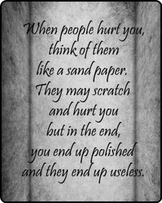 When people hurt you, think of them as sandpaper. They may scratch and hurt you but in the end, you end up polished and they end up useless.
